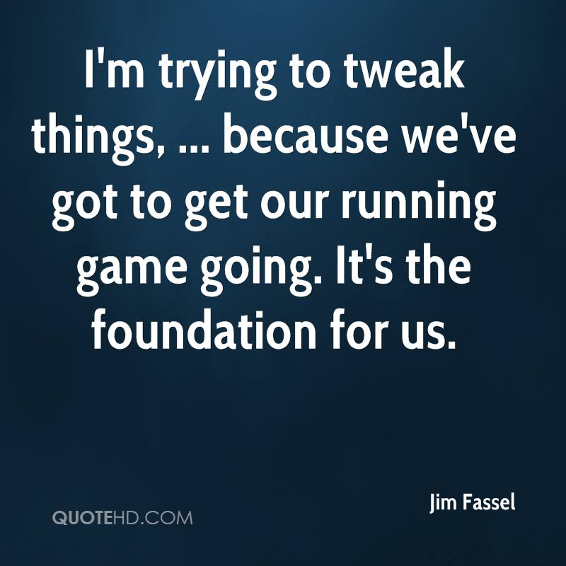 I'm trying to tweak things, ... because we've got to get our running game going. It's the foundation for us.