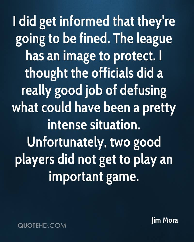 I did get informed that they're going to be fined. The league has an image to protect. I thought the officials did a really good job of defusing what could have been a pretty intense situation. Unfortunately, two good players did not get to play an important game.