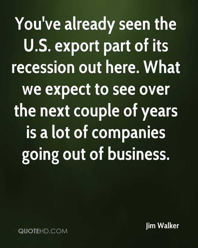 You've already seen the U.S. export part of its recession out here. What we expect to see over the next couple of years is a lot of companies going out of business.