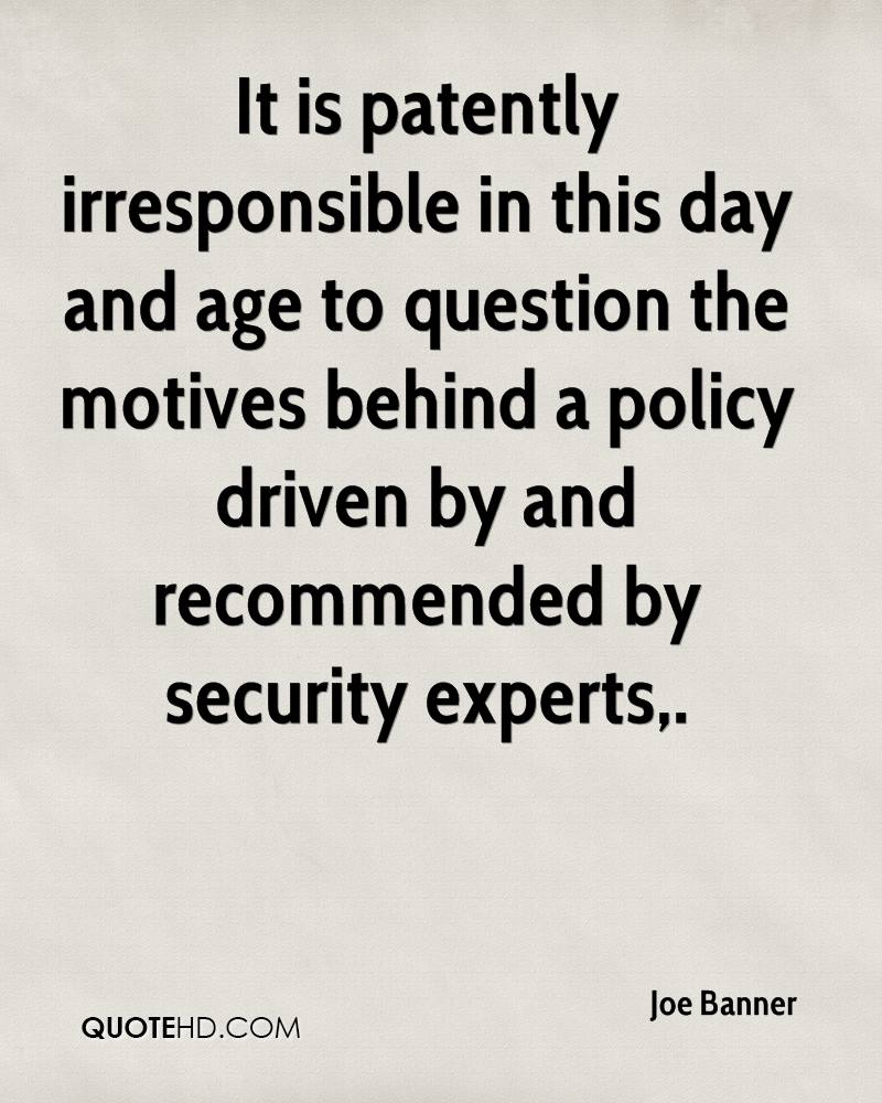 It is patently irresponsible in this day and age to question the motives behind a policy driven by and recommended by security experts.