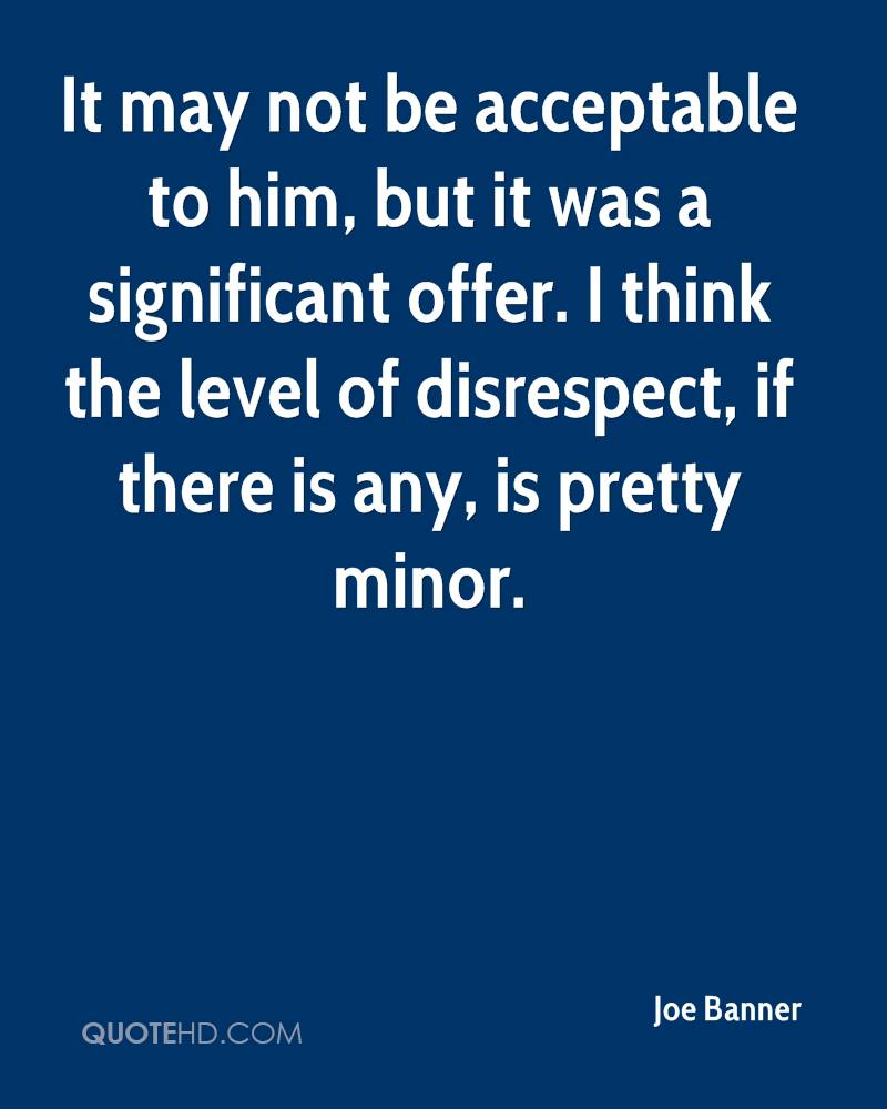 It may not be acceptable to him, but it was a significant offer. I think the level of disrespect, if there is any, is pretty minor.