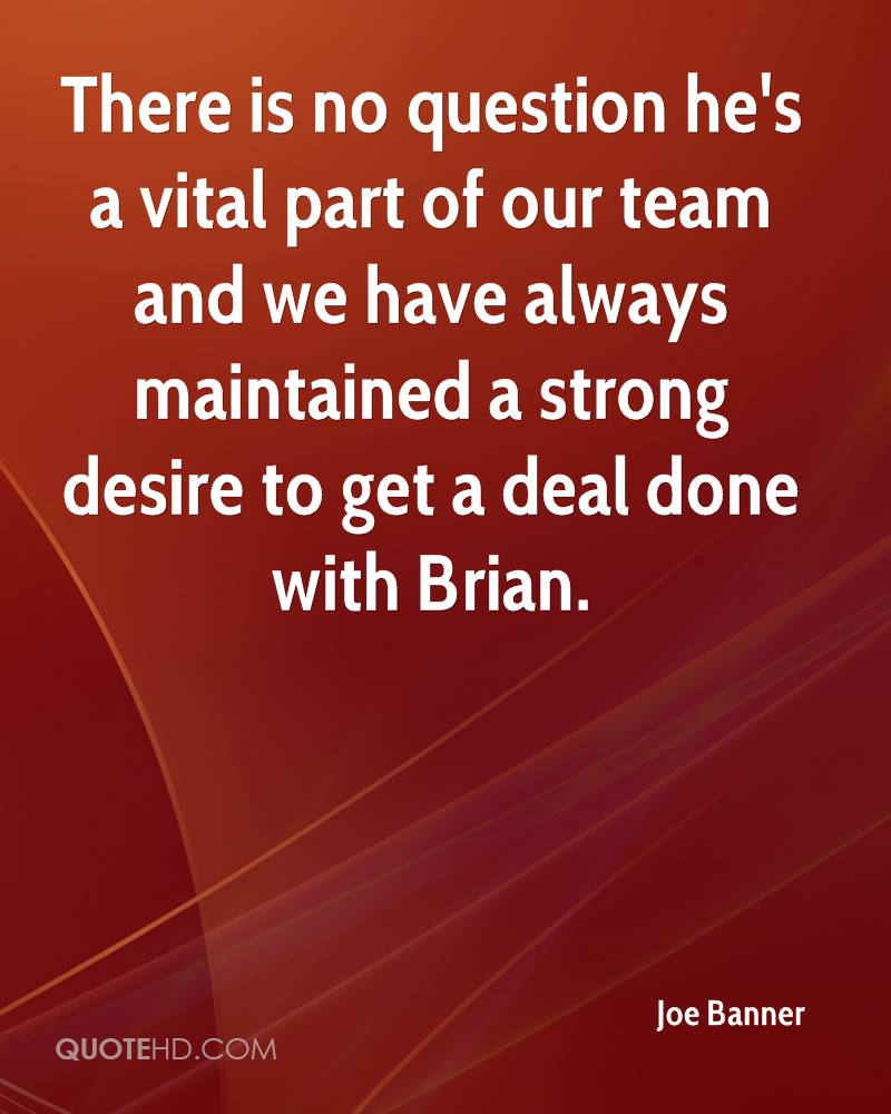 There is no question he's a vital part of our team and we have always maintained a strong desire to get a deal done with Brian.
