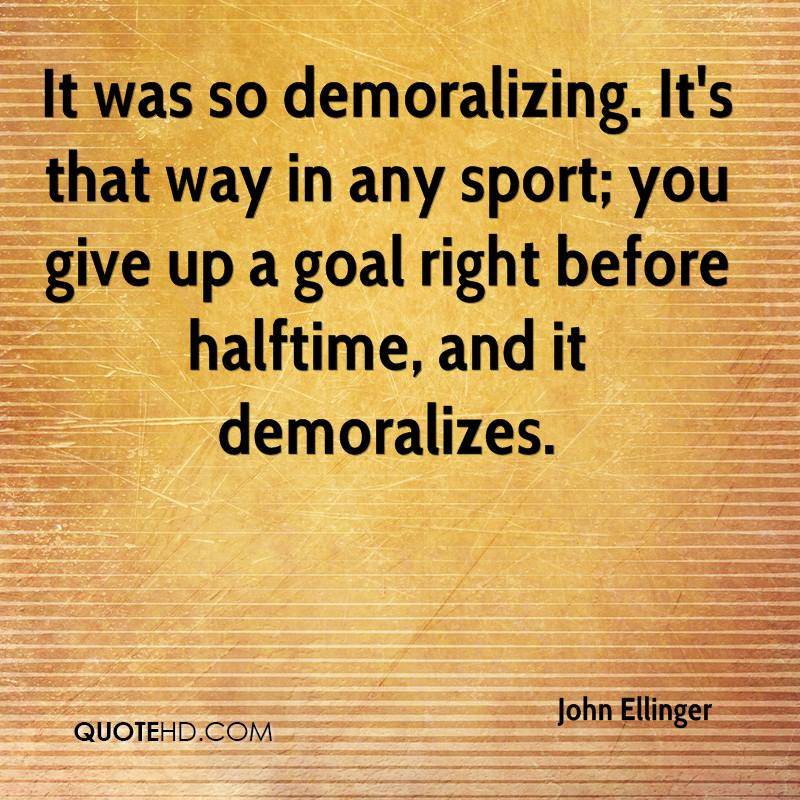 It was so demoralizing. It's that way in any sport; you give up a goal right before halftime, and it demoralizes.