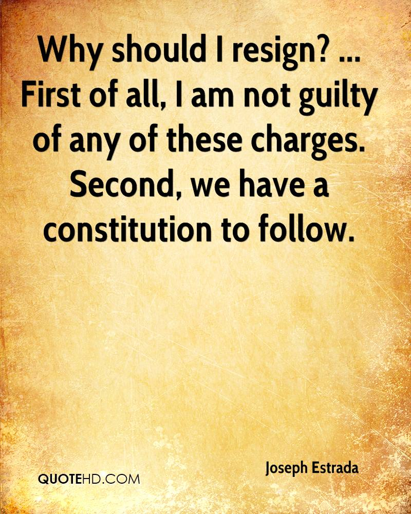 Why should I resign? ... First of all, I am not guilty of any of these charges. Second, we have a constitution to follow.