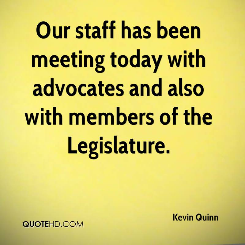 Our staff has been meeting today with advocates and also with members of the Legislature.