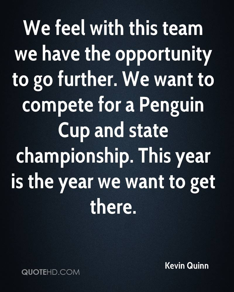 We feel with this team we have the opportunity to go further. We want to compete for a Penguin Cup and state championship. This year is the year we want to get there.