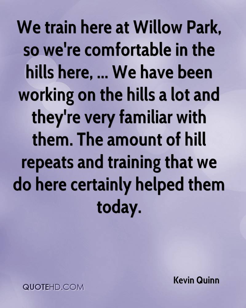 We train here at Willow Park, so we're comfortable in the hills here, ... We have been working on the hills a lot and they're very familiar with them. The amount of hill repeats and training that we do here certainly helped them today.