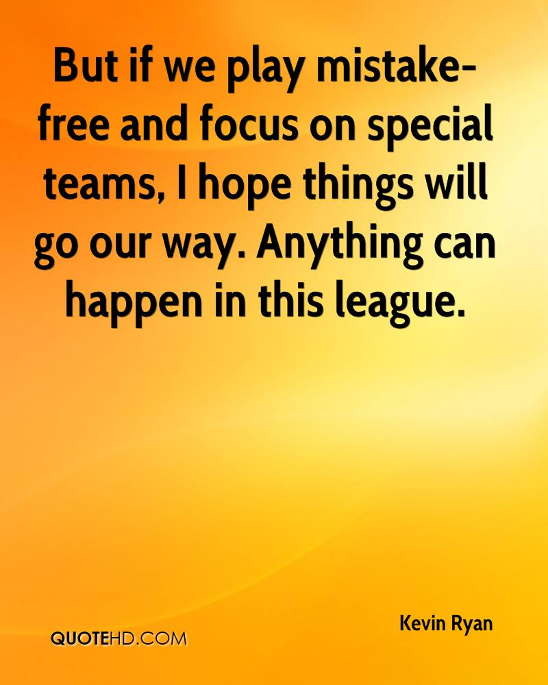 But if we play mistake-free and focus on special teams, I hope things will go our way. Anything can happen in this league.