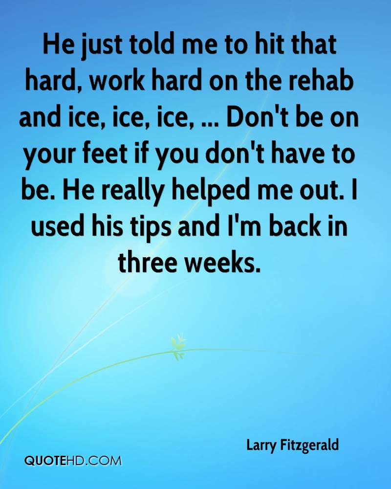He just told me to hit that hard, work hard on the rehab and ice, ice, ice, ... Don't be on your feet if you don't have to be. He really helped me out. I used his tips and I'm back in three weeks.