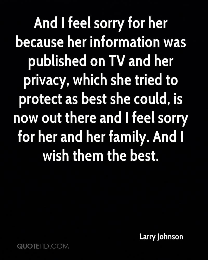 And I feel sorry for her because her information was published on TV and her privacy, which she tried to protect as best she could, is now out there and I feel sorry for her and her family. And I wish them the best.