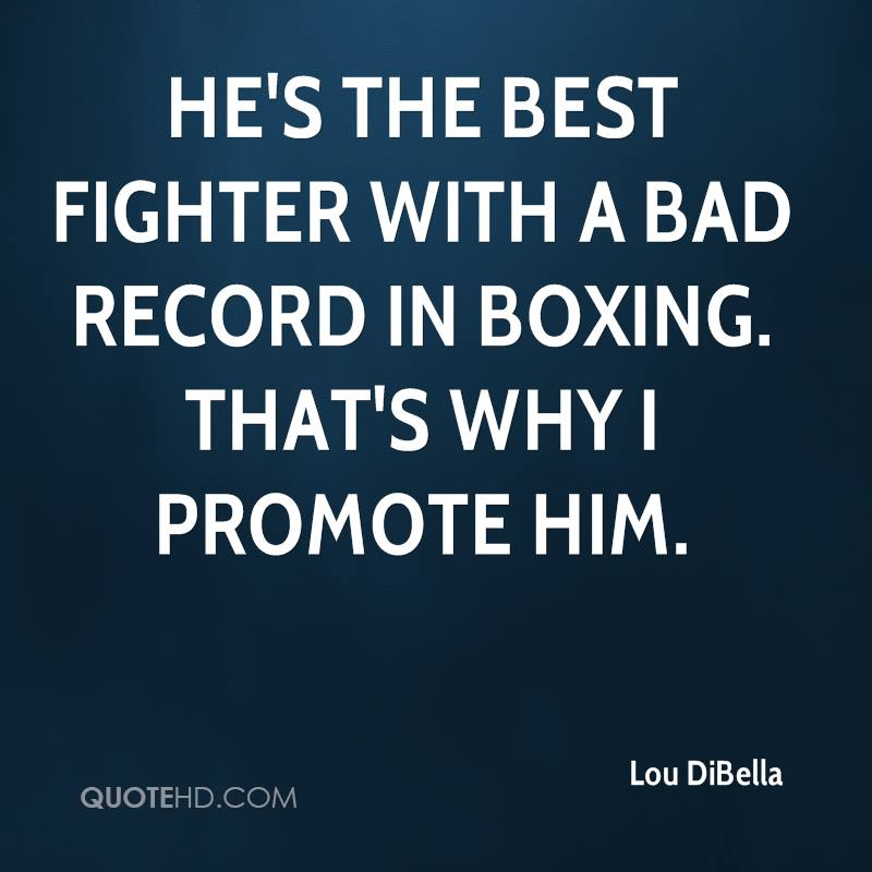 He's the best fighter with a bad record in boxing. That's why I promote him.