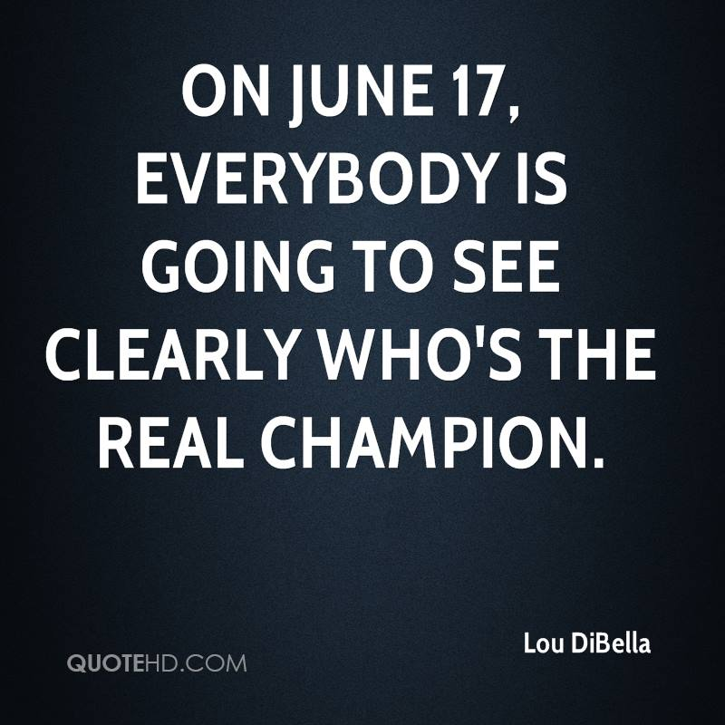 On June 17, everybody is going to see clearly who's the real champion.