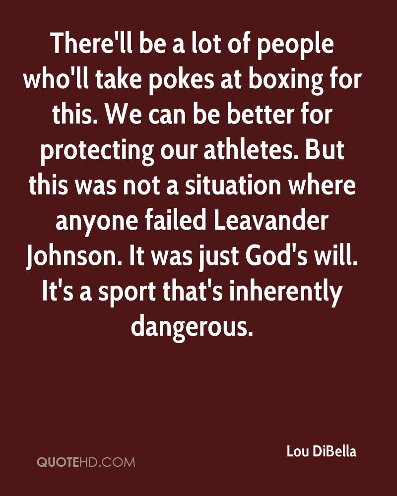 There'll be a lot of people who'll take pokes at boxing for this. We can be better for protecting our athletes. But this was not a situation where anyone failed Leavander Johnson. It was just God's will. It's a sport that's inherently dangerous.