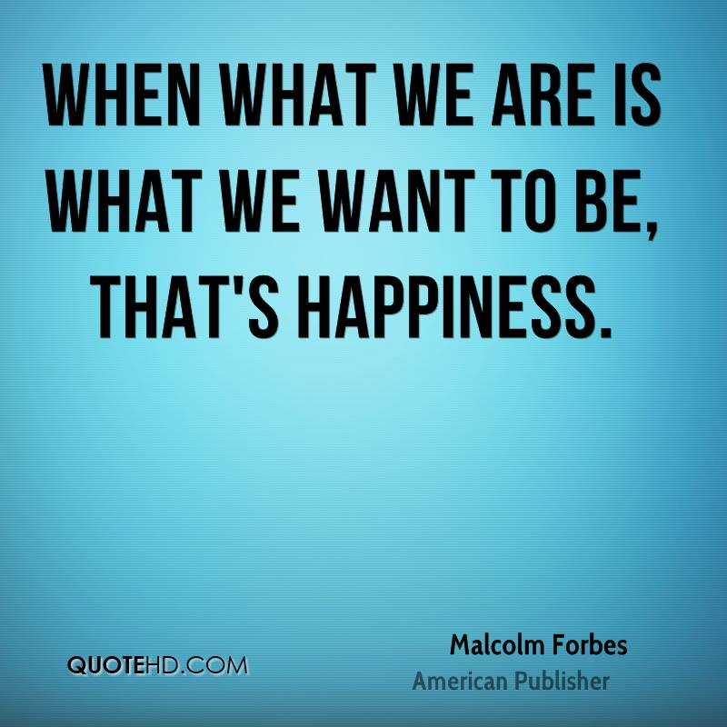 When what we are is what we want to be, that's happiness.