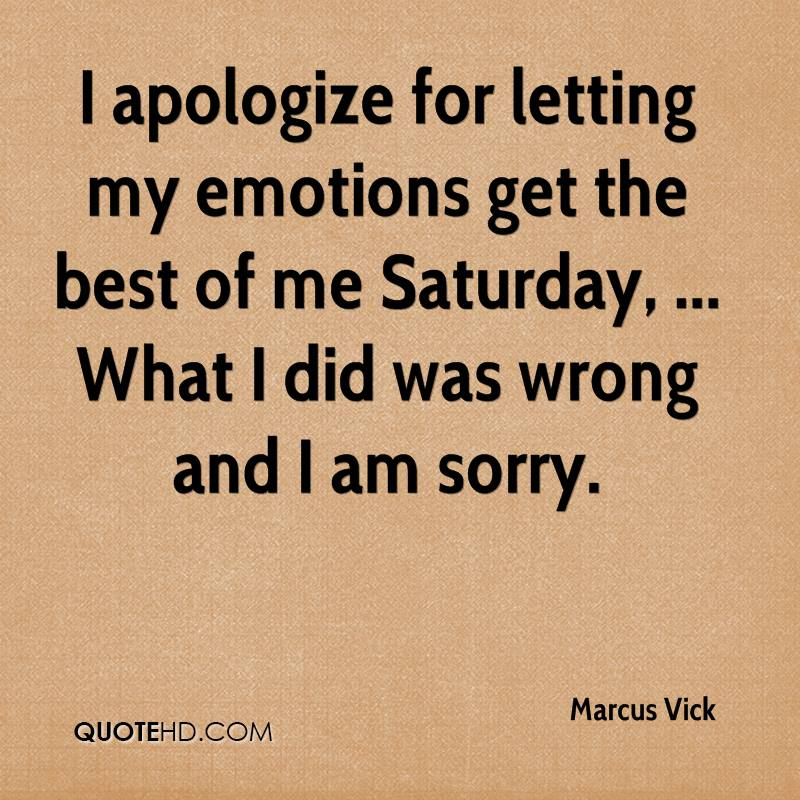 I apologize for letting my emotions get the best of me Saturday, ... What I did was wrong and I am sorry.