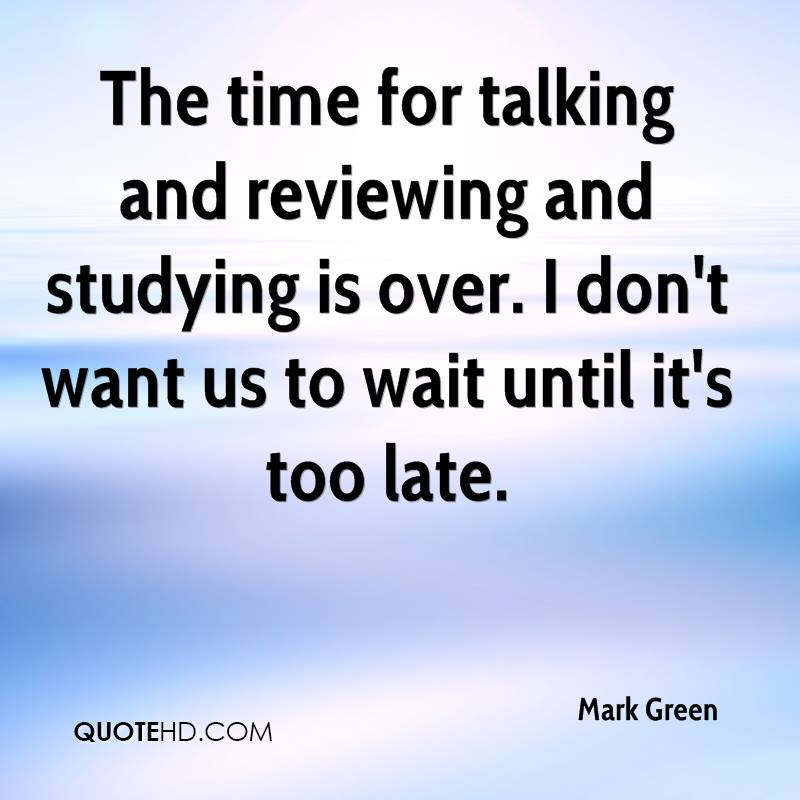 The time for talking and reviewing and studying is over. I don't want us to wait until it's too late.