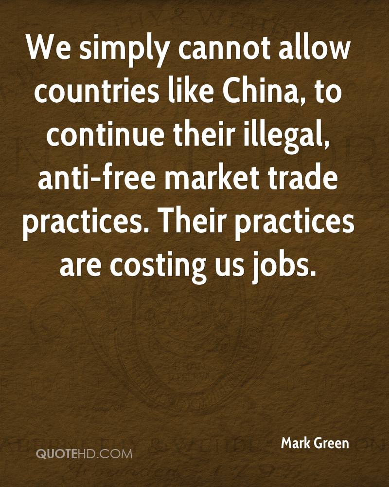 We simply cannot allow countries like China, to continue their illegal, anti-free market trade practices. Their practices are costing us jobs.