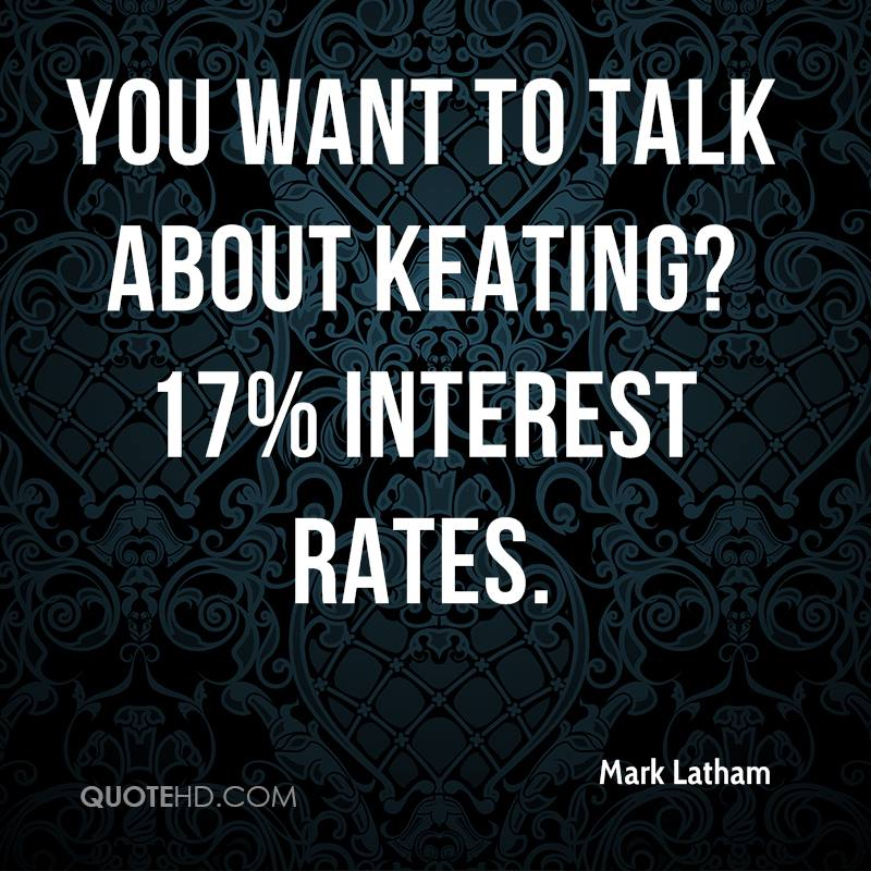 You want to talk about Keating? 17% interest rates.