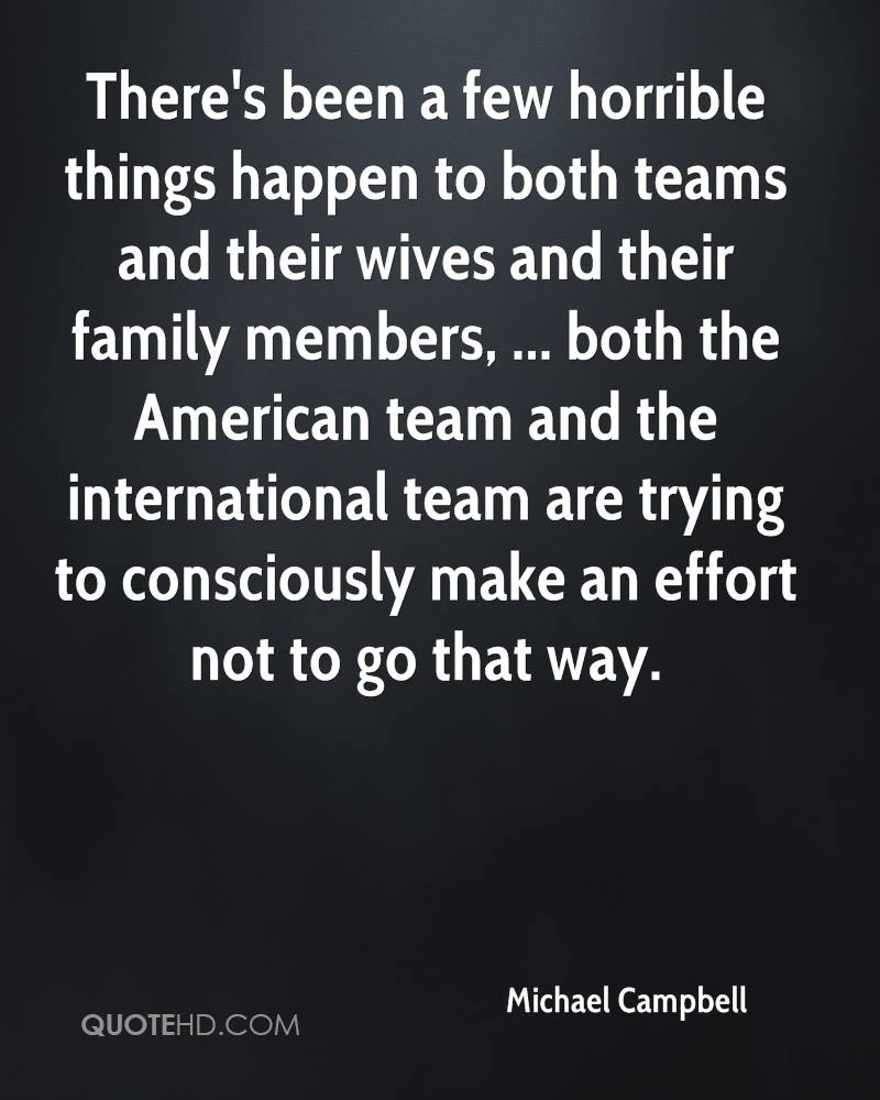 There's been a few horrible things happen to both teams and their wives and their family members, ... both the American team and the international team are trying to consciously make an effort not to go that way.
