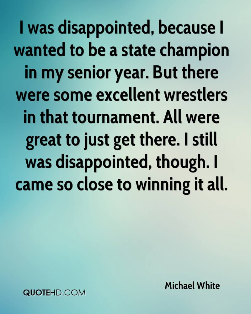 I was disappointed, because I wanted to be a state champion in my senior year. But there were some excellent wrestlers in that tournament. All were great to just get there. I still was disappointed, though. I came so close to winning it all.