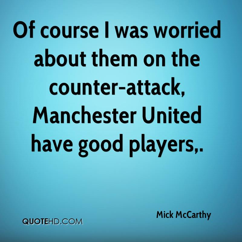 Of course I was worried about them on the counter-attack, Manchester United have good players.
