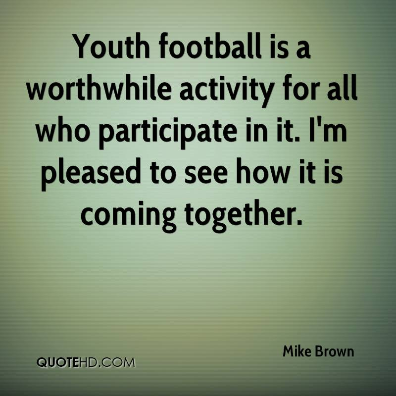 Youth football is a worthwhile activity for all who participate in it. I'm pleased to see how it is coming together.