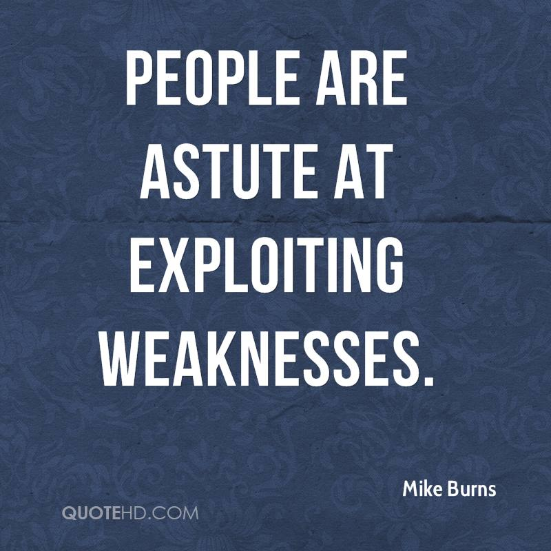 People are astute at exploiting weaknesses.