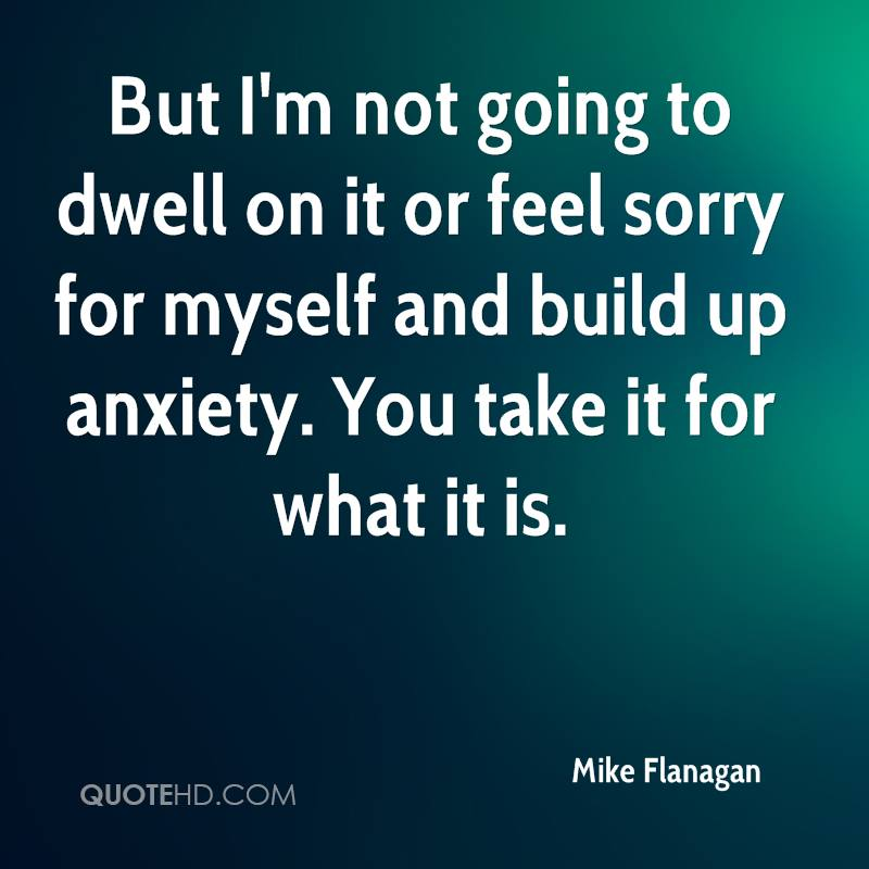 But I'm not going to dwell on it or feel sorry for myself and build up anxiety. You take it for what it is.