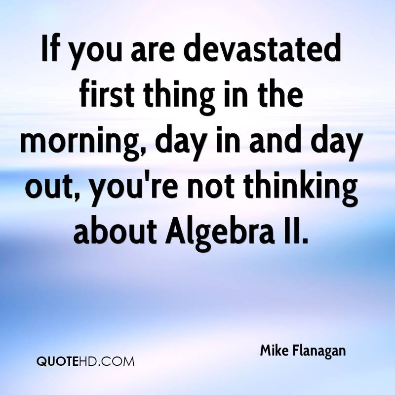 If you are devastated first thing in the morning, day in and day out, you're not thinking about Algebra II.