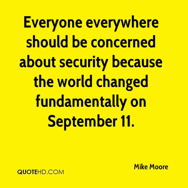 Everyone everywhere should be concerned about security because the world changed fundamentally on September 11.