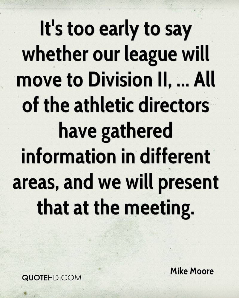 It's too early to say whether our league will move to Division II, ... All of the athletic directors have gathered information in different areas, and we will present that at the meeting.
