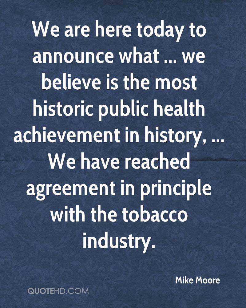 We are here today to announce what ... we believe is the most historic public health achievement in history, ... We have reached agreement in principle with the tobacco industry.