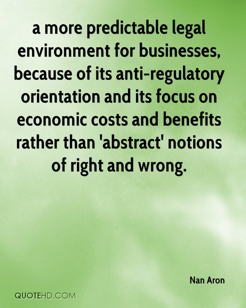 a more predictable legal environment for businesses, because of its anti-regulatory orientation and its focus on economic costs and benefits rather than 'abstract' notions of right and wrong.