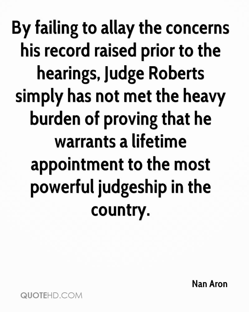 By failing to allay the concerns his record raised prior to the hearings, Judge Roberts simply has not met the heavy burden of proving that he warrants a lifetime appointment to the most powerful judgeship in the country.