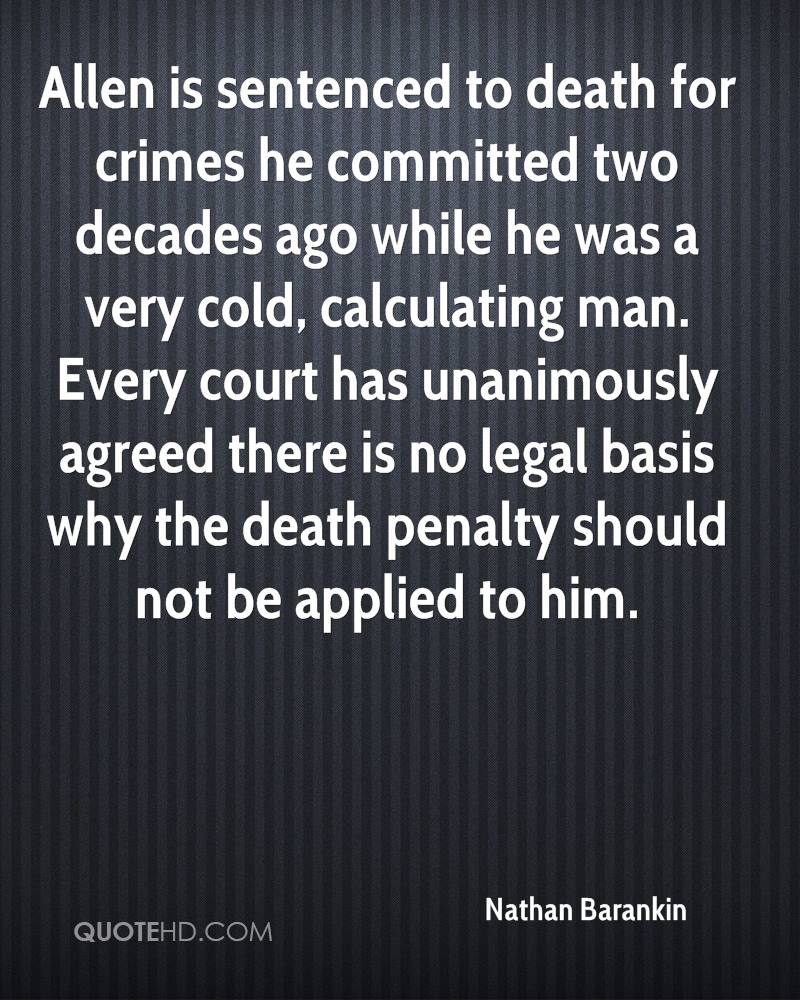 Allen is sentenced to death for crimes he committed two decades ago while he was a very cold, calculating man. Every court has unanimously agreed there is no legal basis why the death penalty should not be applied to him.