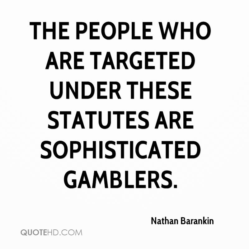 The people who are targeted under these statutes are sophisticated gamblers.
