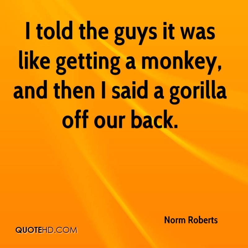 I told the guys it was like getting a monkey, and then I said a gorilla off our back.