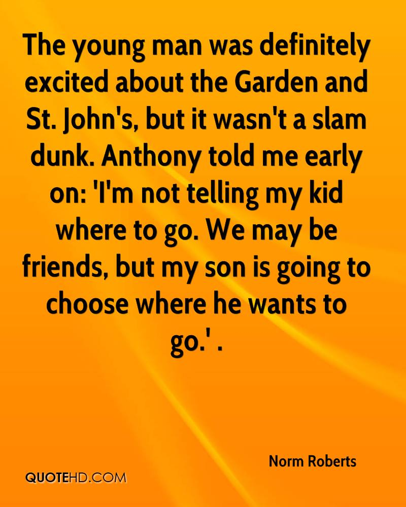The young man was definitely excited about the Garden and St. John's, but it wasn't a slam dunk. Anthony told me early on: 'I'm not telling my kid where to go. We may be friends, but my son is going to choose where he wants to go.' .