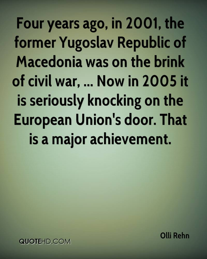 Four years ago, in 2001, the former Yugoslav Republic of Macedonia was on the brink of civil war, ... Now in 2005 it is seriously knocking on the European Union's door. That is a major achievement.