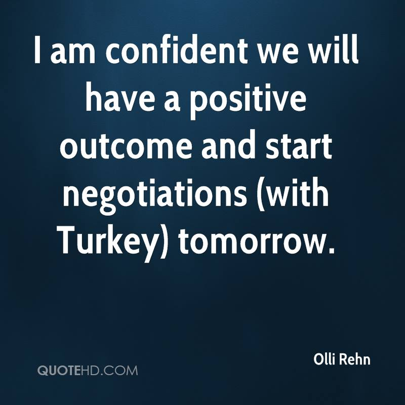 I am confident we will have a positive outcome and start negotiations (with Turkey) tomorrow.