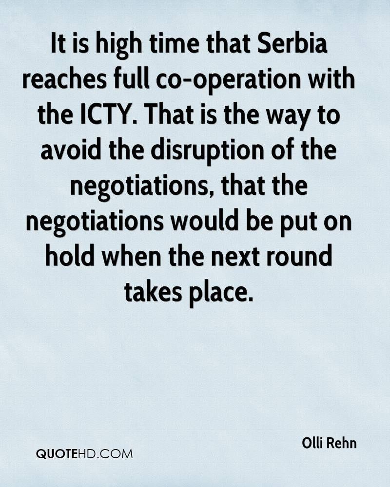 It is high time that Serbia reaches full co-operation with the ICTY. That is the way to avoid the disruption of the negotiations, that the negotiations would be put on hold when the next round takes place.