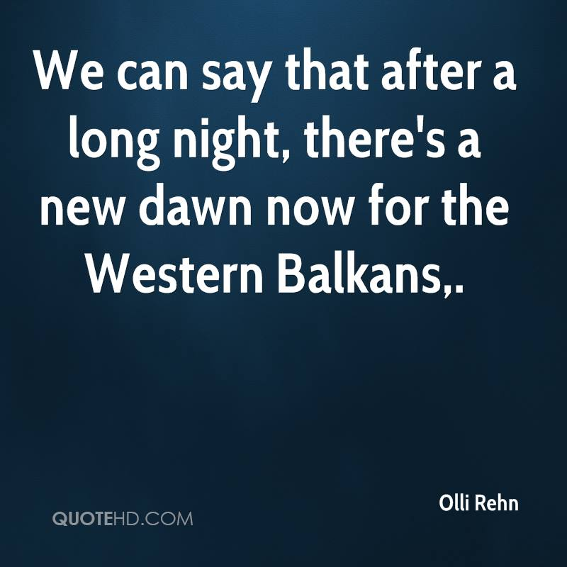 We can say that after a long night, there's a new dawn now for the Western Balkans.