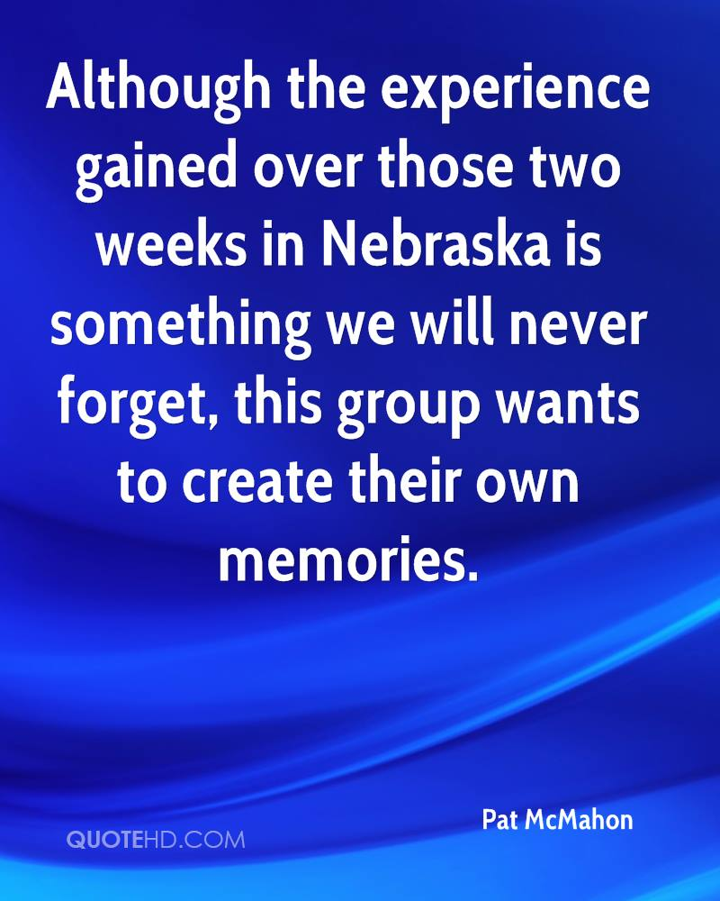 Although the experience gained over those two weeks in Nebraska is something we will never forget, this group wants to create their own memories.