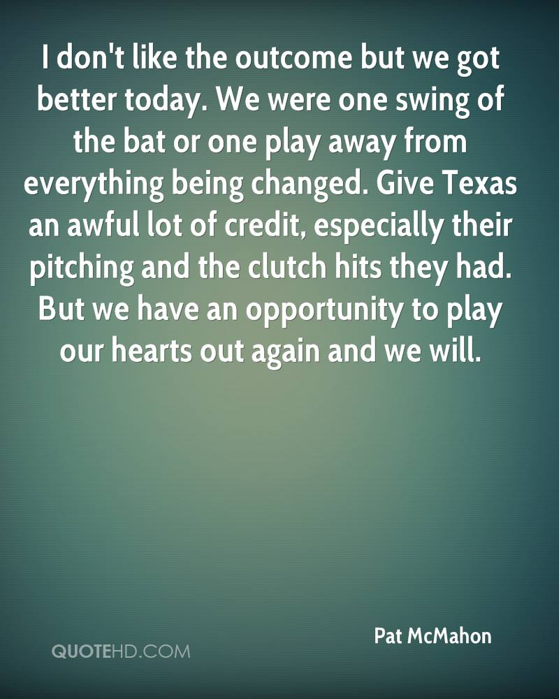 I don't like the outcome but we got better today. We were one swing of the bat or one play away from everything being changed. Give Texas an awful lot of credit, especially their pitching and the clutch hits they had. But we have an opportunity to play our hearts out again and we will.