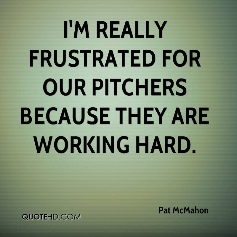 I'm really frustrated for our pitchers because they are working hard.