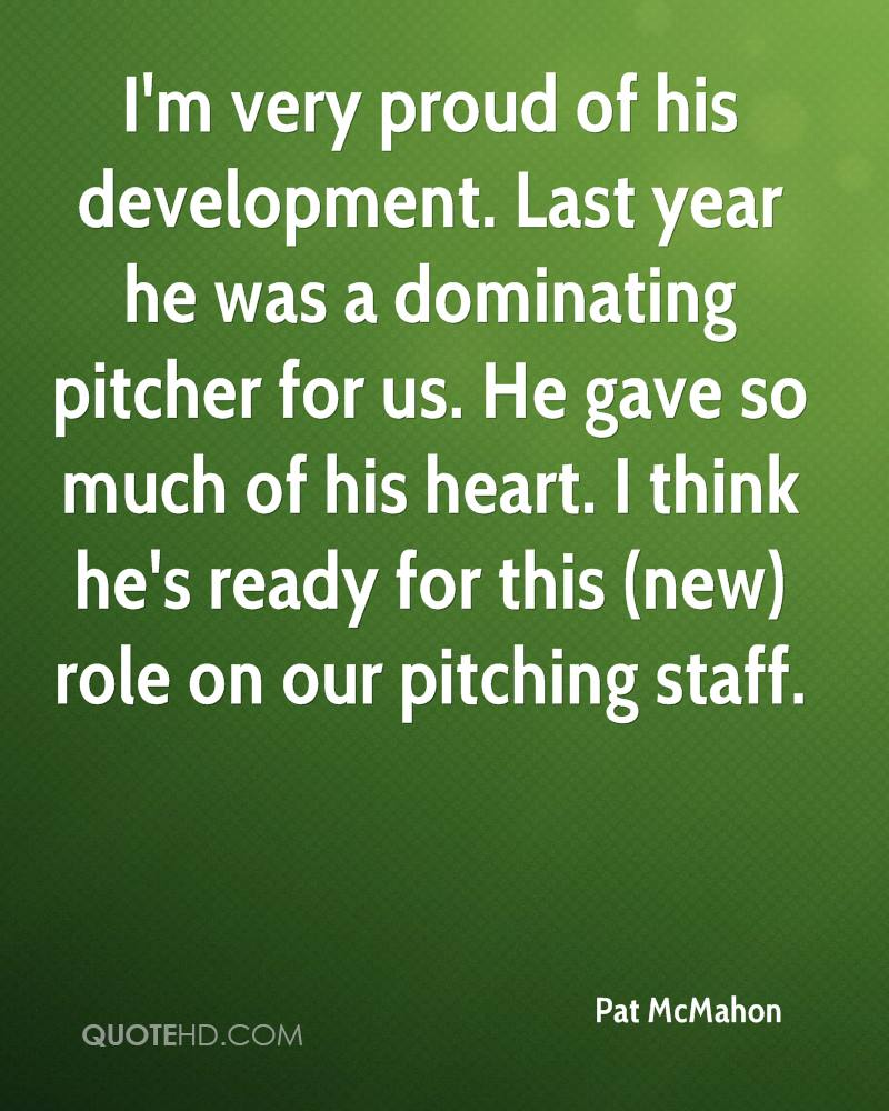 I'm very proud of his development. Last year he was a dominating pitcher for us. He gave so much of his heart. I think he's ready for this (new) role on our pitching staff.