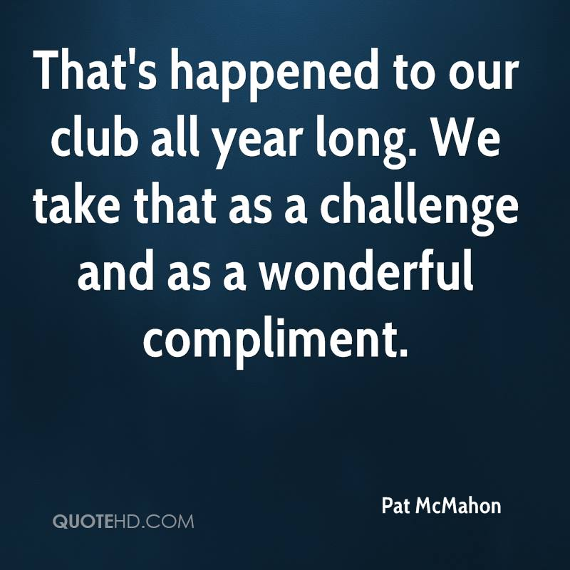 That's happened to our club all year long. We take that as a challenge and as a wonderful compliment.