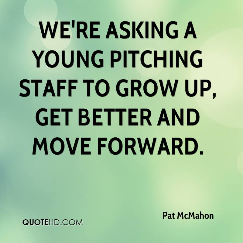 We're asking a young pitching staff to grow up, get better and move forward.
