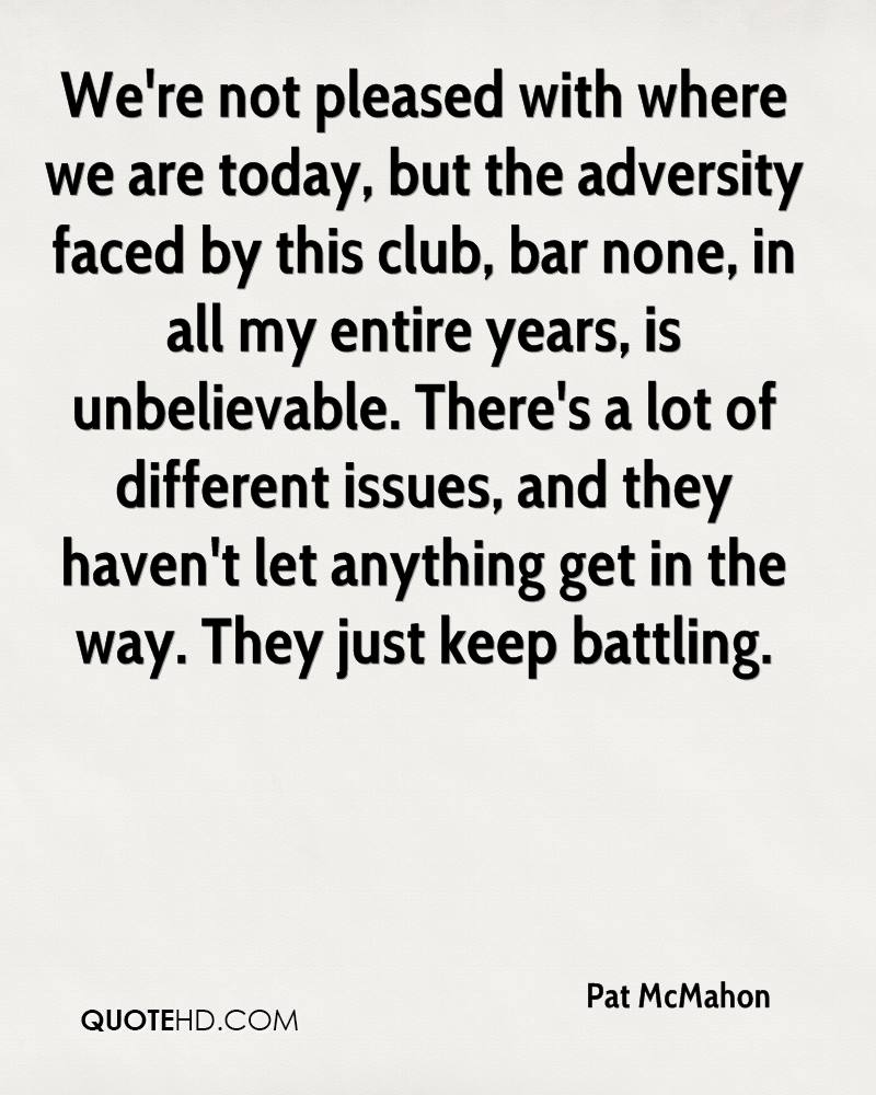 We're not pleased with where we are today, but the adversity faced by this club, bar none, in all my entire years, is unbelievable. There's a lot of different issues, and they haven't let anything get in the way. They just keep battling.