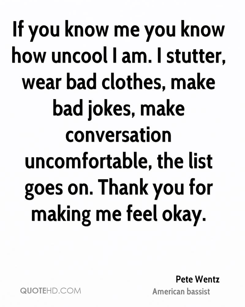 If you know me you know how uncool I am. I stutter, wear bad clothes, make bad jokes, make conversation uncomfortable, the list goes on. Thank you for making me feel okay.